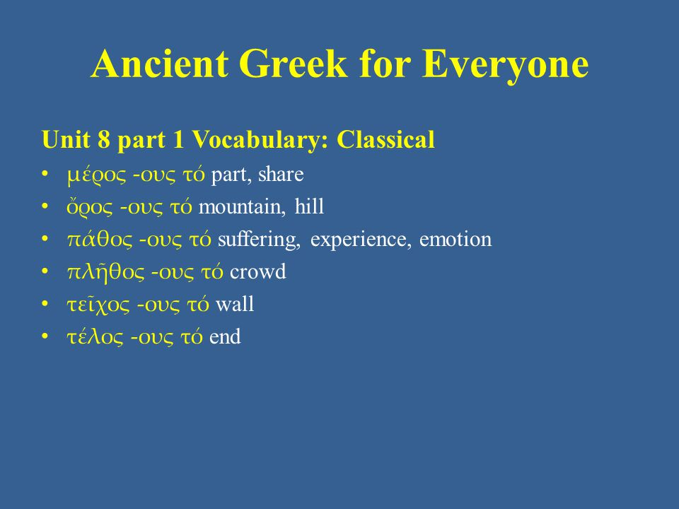 Ancient Greek for Everyone Unit 8 part 1 Vocabulary: Classical • μέρος -ους τό part, share • ὄρος -ους τό mountain, hill • πάθος -ους τό suffering, experience, emotion • πλῆθος -ους τό crowd • τεῖχος -ους τό wall • τέλος -ους τό end