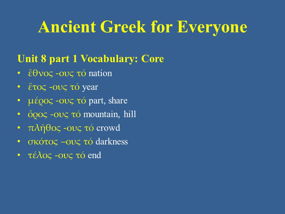 Ancient Greek for Everyone Unit 8 part 1 Vocabulary: Core • ἔθνος -ους τό nation • ἔτος -ους τό year • μέρος -ους τό part, share • ὄρος -ους τό mountain, hill • πλῆθος -ους τό crowd • σκότος –ους τό darkness • τέλος -ους τό end