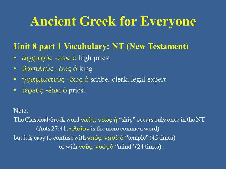 Ancient Greek for Everyone Unit 8 part 1 Vocabulary: NT (New Testament) • ἀρχιερύς -έως ὁ high priest • βασιλεύς -έως ὁ king • γραμματεύς -έως ὁ scrib