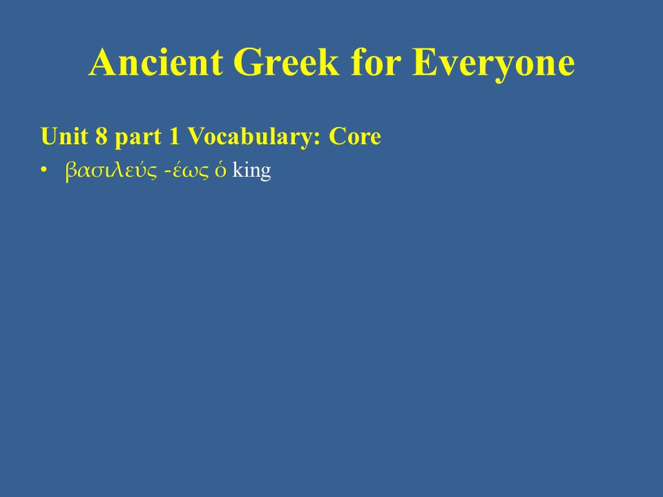 Ancient Greek for Everyone Unit 8 part 1 Vocabulary: Core • βασιλεύς -έως ὁ king
