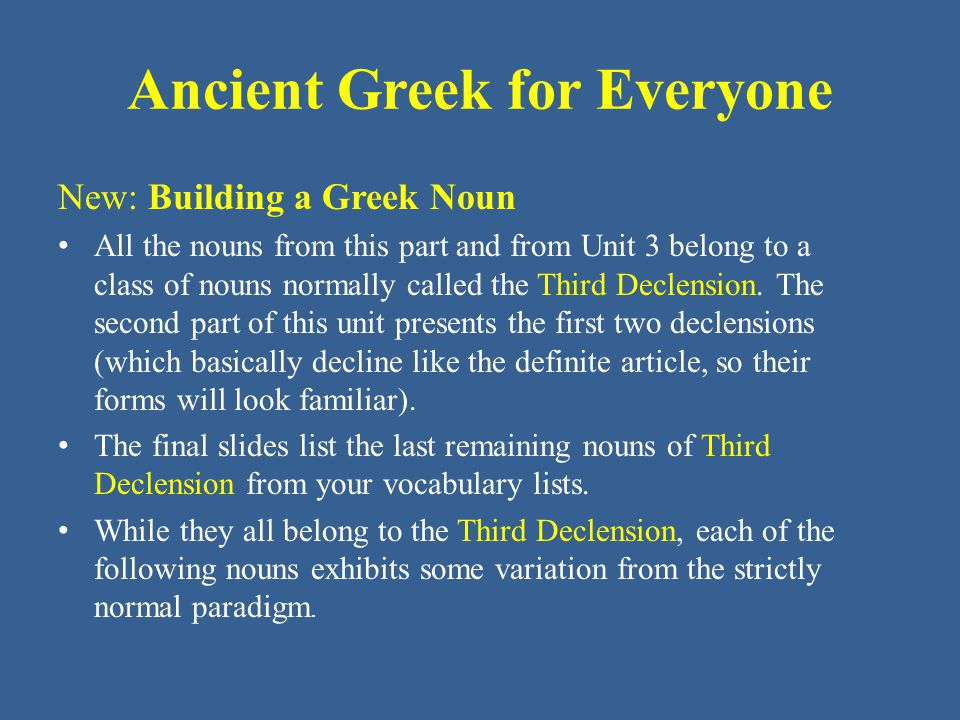 Ancient Greek for Everyone New: Building a Greek Noun • All the nouns from this part and from Unit 3 belong to a class of nouns normally called the Th