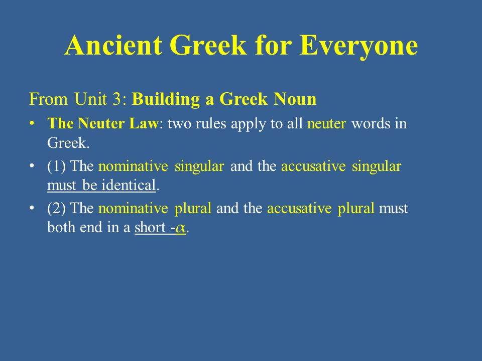 Ancient Greek for Everyone Singular • Nominative – • Genitive –ος • Dative –ι • Accusative – Plural • Nominative –α • Genitive –ων • Dative –σι • Accusative –α Building a Greek Noun Third Declension Endings for neuter nouns