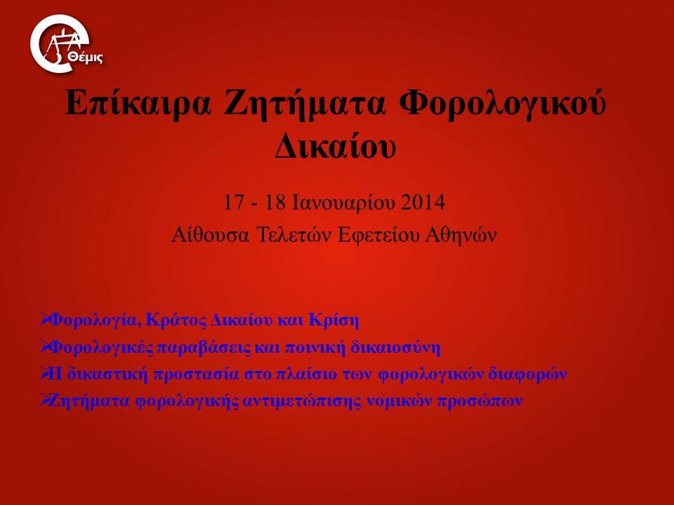 Επίκαιρα Ζητήματα Φορολογικού Δικαίου 17 - 18 Ιανουαρίου 2014 Αίθουσα Τελετών Εφετείου Αθηνών  Φορολογία, Κράτος Δικαίου και Κρίση  Φορολογικές παραβάσεις και ποινική δικαιοσύνη  Η δικαστική προστασία στο πλαίσιο των φορολογικών διαφορών  Ζητήματα φορολογικής αντιμετώπισης νομικών προσώπων