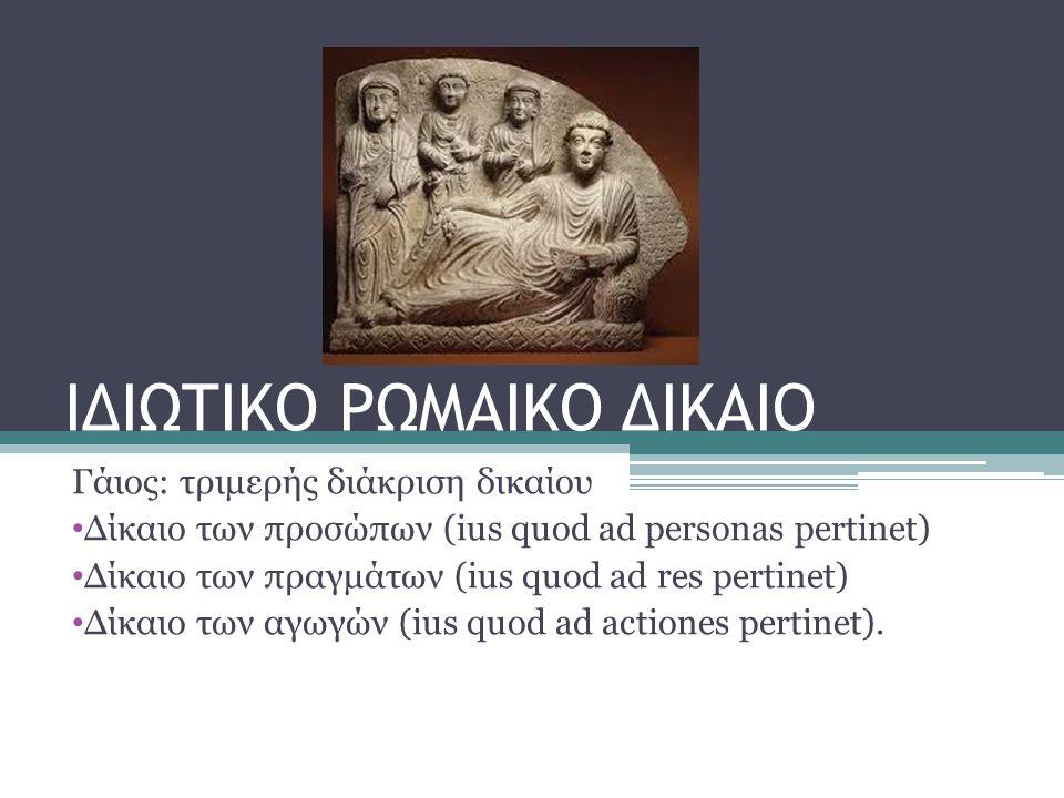 ΙΔΙΩΤΙΚΟ ΡΩΜΑΙΚΟ ΔΙΚΑΙΟ Γάιος: τριμερής διάκριση δικαίου • Δίκαιο των προσώπων (ius quod ad personas pertinet) • Δίκαιο των πραγμάτων (ius quod ad res
