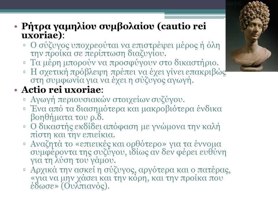 •Ρήτρα γαμηλίου συμβολαίου (cautio rei uxoriae): ▫Ο σύζυγος υποχρεούται να επιστρέψει μέρος ή όλη την προίκα σε περίπτωση διαζυγίου. ▫Τα μέρη μπορούν