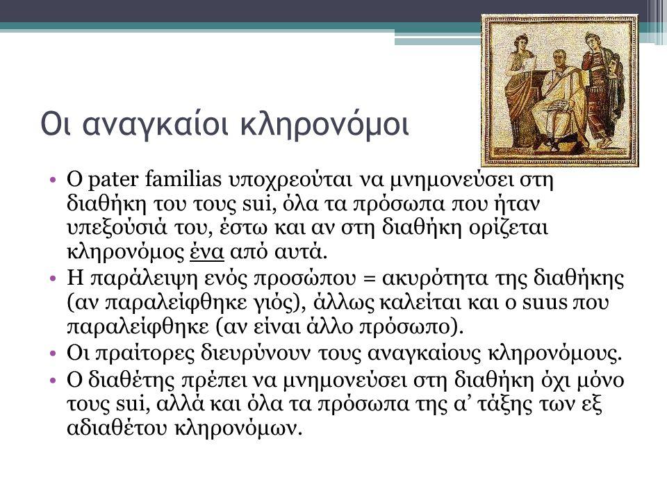 Οι αναγκαίοι κληρονόμοι •Ο pater familias υποχρεούται να μνημονεύσει στη διαθήκη του τους sui, όλα τα πρόσωπα που ήταν υπεξούσιά του, έστω και αν στη