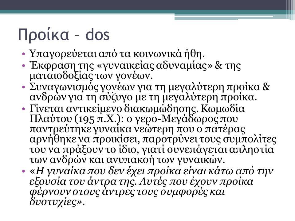 Προίκα – dos •Yπαγορεύεται από τα κοινωνικά ήθη. •Έκφραση της «γυναικείας αδυναμίας» & της ματαιοδοξίας των γονέων. •Συναγωνισμός γονέων για τη μεγαλύ
