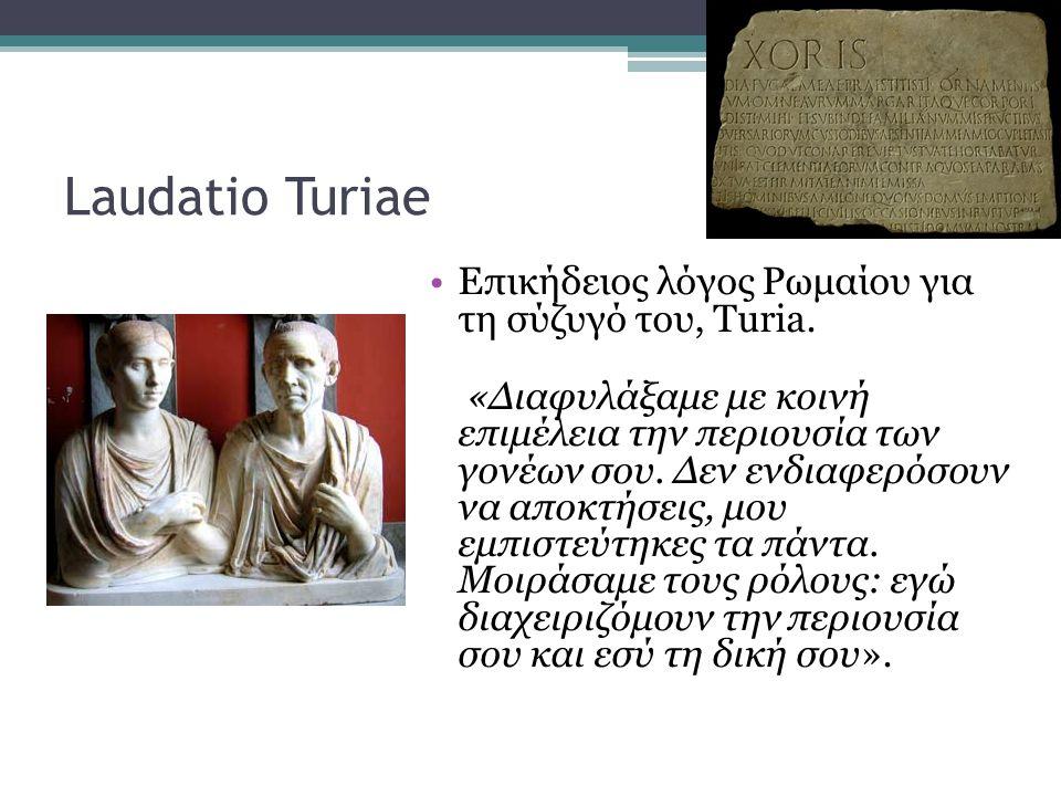 Laudatio Turiae •Eπικήδειος λόγος Ρωμαίου για τη σύζυγό του, Turia. «Διαφυλάξαμε με κοινή επιμέλεια την περιουσία των γονέων σου. Δεν ενδιαφερόσουν να