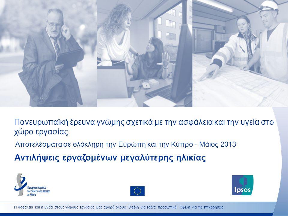 Πανευρωπαϊκή έρευνα γνώμης σχετικά με την ασφάλεια και την υγεία στο χώρο εργασίας Αποτελέσματα σε ολόκληρη την Ευρώπη και την Κύπρο - Μάιος 2013 Αντιλήψεις εργαζομένων μεγαλύτερης ηλικίας Η ασφάλεια και η υγεία στους χώρους εργασίας μας αφορά όλους.