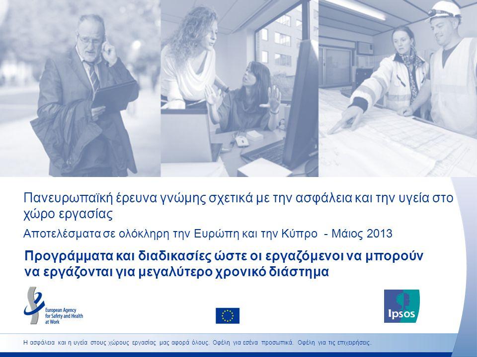 Πανευρωπαϊκή έρευνα γνώμης σχετικά με την ασφάλεια και την υγεία στο χώρο εργασίας Αποτελέσματα σε ολόκληρη την Ευρώπη και την Κύπρο - Μάιος 2013 Προγράμματα και διαδικασίες ώστε οι εργαζόμενοι να μπορούν να εργάζονται για μεγαλύτερο χρονικό διάστημα Η ασφάλεια και η υγεία στους χώρους εργασίας μας αφορά όλους.