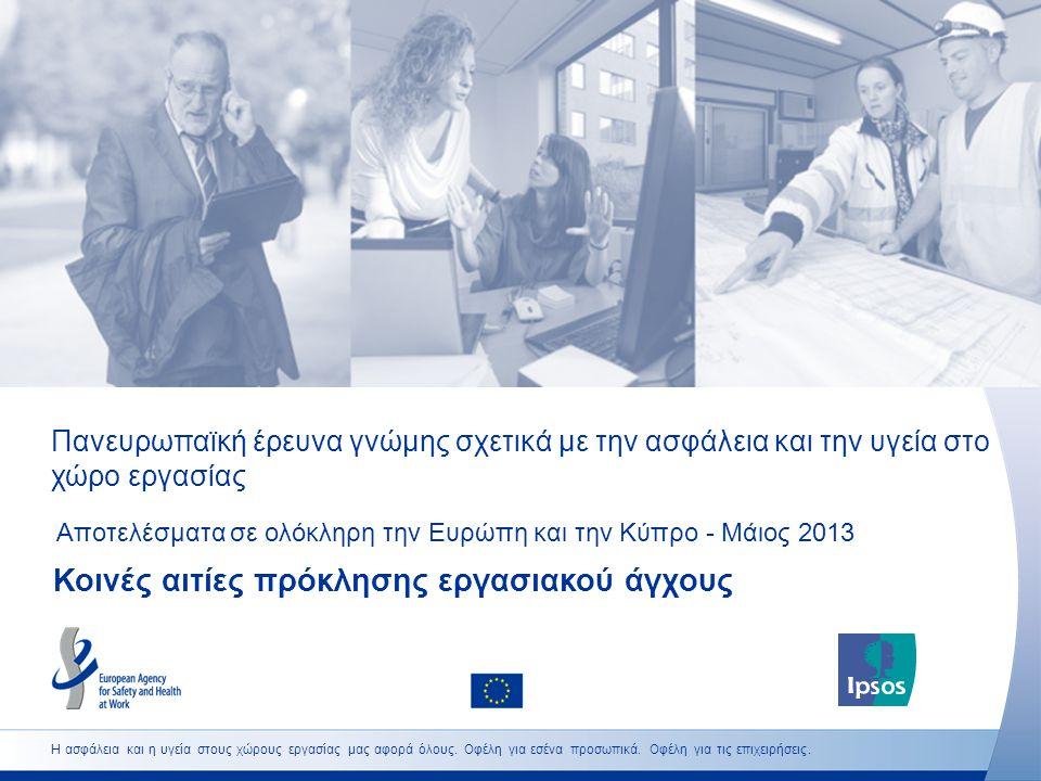 Πανευρωπαϊκή έρευνα γνώμης σχετικά με την ασφάλεια και την υγεία στο χώρο εργασίας Αποτελέσματα σε ολόκληρη την Ευρώπη και την Κύπρο - Μάιος 2013 Κοινές αιτίες πρόκλησης εργασιακού άγχους Η ασφάλεια και η υγεία στους χώρους εργασίας μας αφορά όλους.
