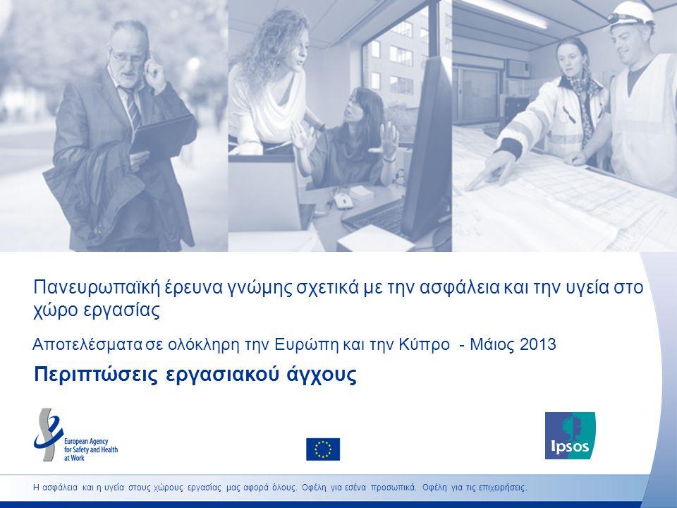 Πανευρωπαϊκή έρευνα γνώμης σχετικά με την ασφάλεια και την υγεία στο χώρο εργασίας Αποτελέσματα σε ολόκληρη την Ευρώπη και την Κύπρο - Μάιος 2013 Περιπτώσεις εργασιακού άγχους Η ασφάλεια και η υγεία στους χώρους εργασίας μας αφορά όλους.