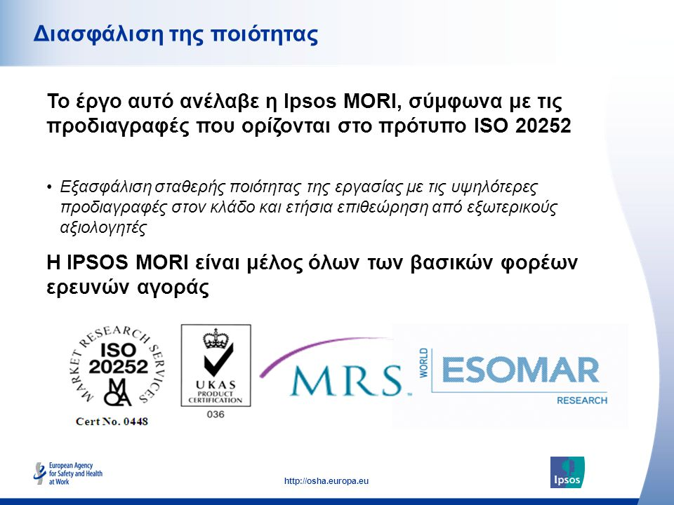 55 http://osha.europa.eu Το έργο αυτό ανέλαβε η Ipsos MORI, σύμφωνα με τις προδιαγραφές που ορίζονται στο πρότυπο ISO 20252 Διασφάλιση της ποιότητας Η IPSOS MORI είναι μέλος όλων των βασικών φορέων ερευνών αγοράς •Εξασφάλιση σταθερής ποιότητας της εργασίας με τις υψηλότερες προδιαγραφές στον κλάδο και ετήσια επιθεώρηση από εξωτερικούς αξιολογητές