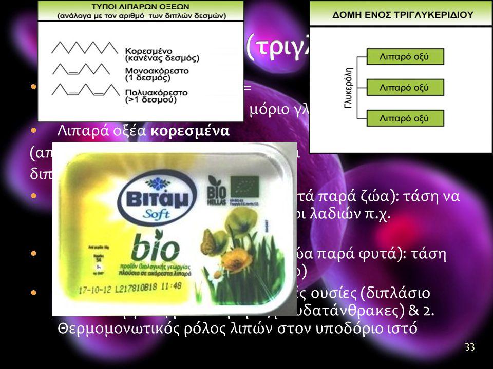 33  1 μόριο ουδέτερου λίπους = 3 μόρια λιπαρών οξέων + 1 μόριο γλυκερόλης  Λιπαρά οξέα κορεσμένα (απλοί δεσμοί) ή ακόρεστα (απλοί και διπλοί δεσμοί)  Ακόρεστα λίπη (συχνότερα σε φυτά παρά ζώα): τάση να παραμένουν υγρά (διάφοροι τύποι λαδιών π.χ.