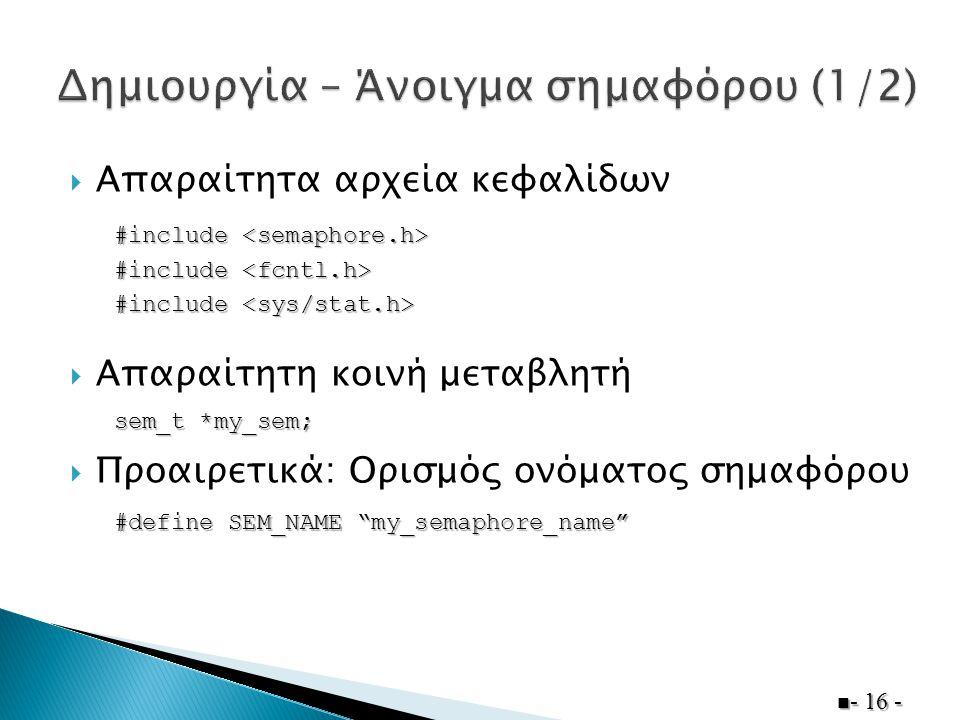  Απαραίτητα αρχεία κεφαλίδων  Απαραίτητη κοινή μεταβλητή  Προαιρετικά: Ορισμός ονόματος σημαφόρου  - 16 - #include #include sem_t *my_sem; #define