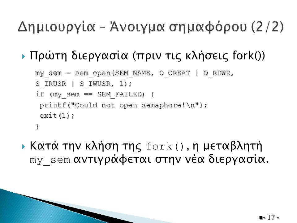 Πρώτη διεργασία (πριν τις κλήσεις fork())  Κατά την κλήση της fork(), η μεταβλητή my_sem αντιγράφεται στην νέα διεργασία.  - 17 - my_sem = sem_ope