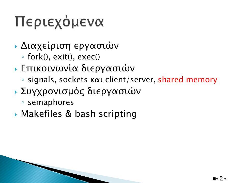  Διαχείριση εργασιών ◦ fork(), exit(), exec()  Επικοινωνία διεργασιών ◦ signals, sockets και client/server, shared memory  Συγχρονισμός διεργασιών