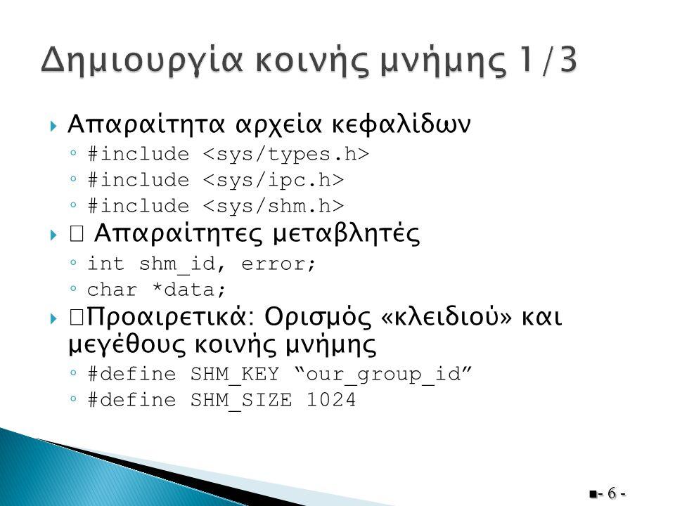  Πρώτη διεργασία (πριν τις κλήσεις fork())  - 7 - shm_id = shmget(SHM_KEY, SHM_SIZE, 0600 | IPC_CREAT); if (shm_id < 0) { printf( Could not create shared memory!\n ); exit(1); exit(1);}