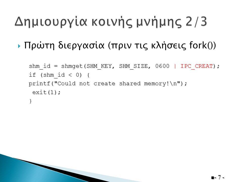  Πρώτη διεργασία (πριν τις κλήσεις fork())  - 7 - shm_id = shmget(SHM_KEY, SHM_SIZE, 0600 | IPC_CREAT); if (shm_id < 0) { printf(