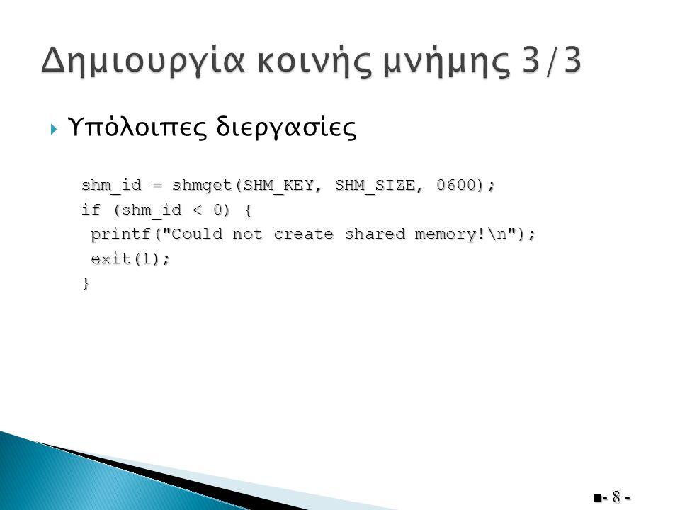  Όλες οι διεργασίες  - 9 - data = shmat(shm_id, NULL, 0); if (data == (char *)-1) { printf( Could not attach to shared memory!\n ); printf( Could not attach to shared memory!\n ); exit(1); exit(1);}   data: Δείκτης προς την αρχή της κοινής μνήμης