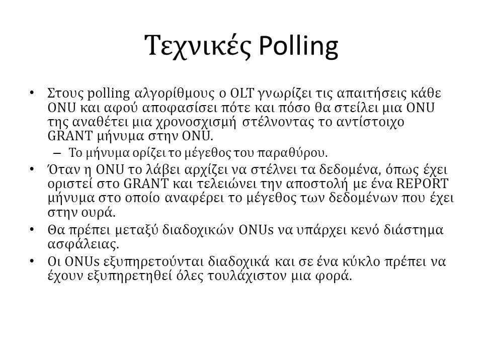 Τεχνικές Polling • Στους polling αλγορίθμους ο OLT γνωρίζει τις απαιτήσεις κάθε ONU και αφού αποφασίσει πότε και πόσο θα στείλει μια ONU της αναθέτει μια χρονοσχισμή στέλνοντας το αντίστοιχο GRANT μήνυμα στην ONU.