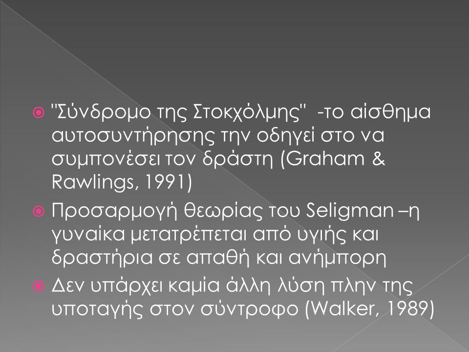  Σύνδρομο της Στοκχόλμης -το αίσθημα αυτοσυντήρησης την οδηγεί στο να συμπονέσει τον δράστη (Graham & Rawlings, 1991)  Προσαρμογή θεωρίας του Seligman –η γυναίκα μετατρέπεται από υγιής και δραστήρια σε απαθή και ανήμπορη  Δεν υπάρχει καμία άλλη λύση πλην της υποταγής στον σύντροφο (Walker, 1989)
