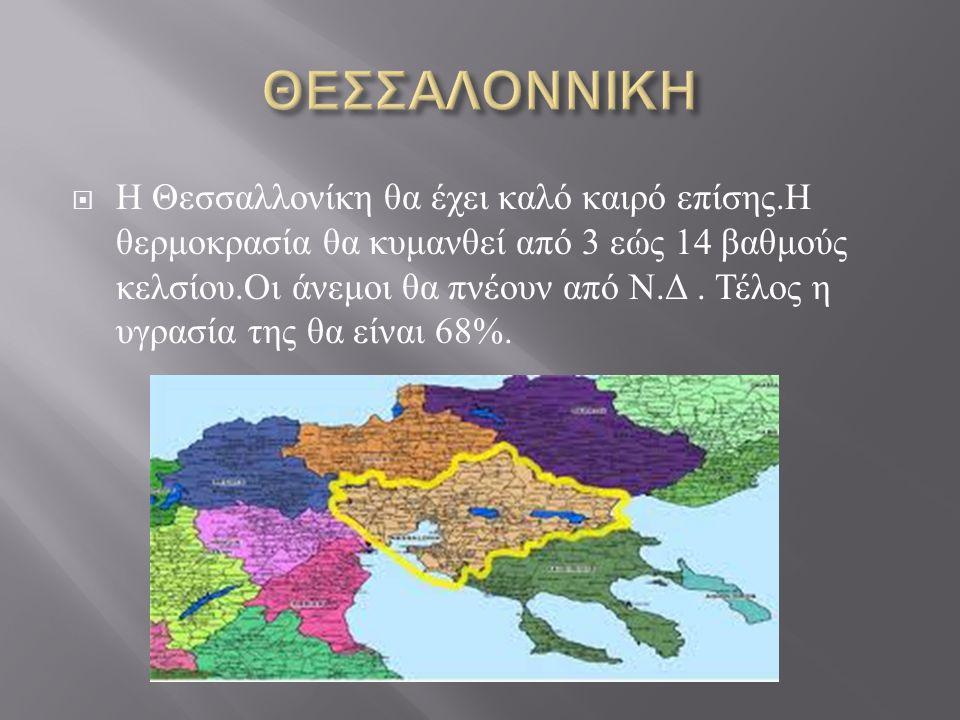  Η Θεσσαλλονίκη θα έχει καλό καιρό επίσης. Η θερμοκρασία θα κυμανθεί από 3 εώς 14 βαθμούς κελσίου. Οι άνεμοι θα πνέουν από Ν. Δ. Τέλος η υγρασία της