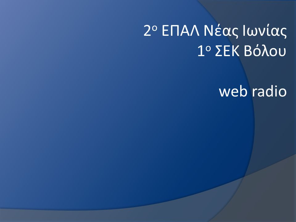 15 Μαρτίου 2013 Έναρξη δοκιμαστικών εκπομπών 2 ο ΕΠΑΛ Νέας Ιωνίας 1 ο ΣΕΚ Βόλου web radio