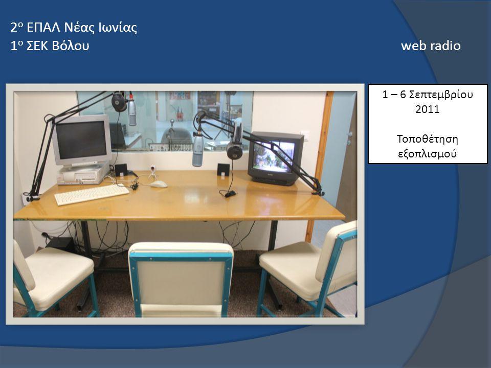 1 – 6 Σεπτεμβρίου 2011 Τοποθέτηση εξοπλισμού 2 ο ΕΠΑΛ Νέας Ιωνίας 1 ο ΣΕΚ Βόλου web radio