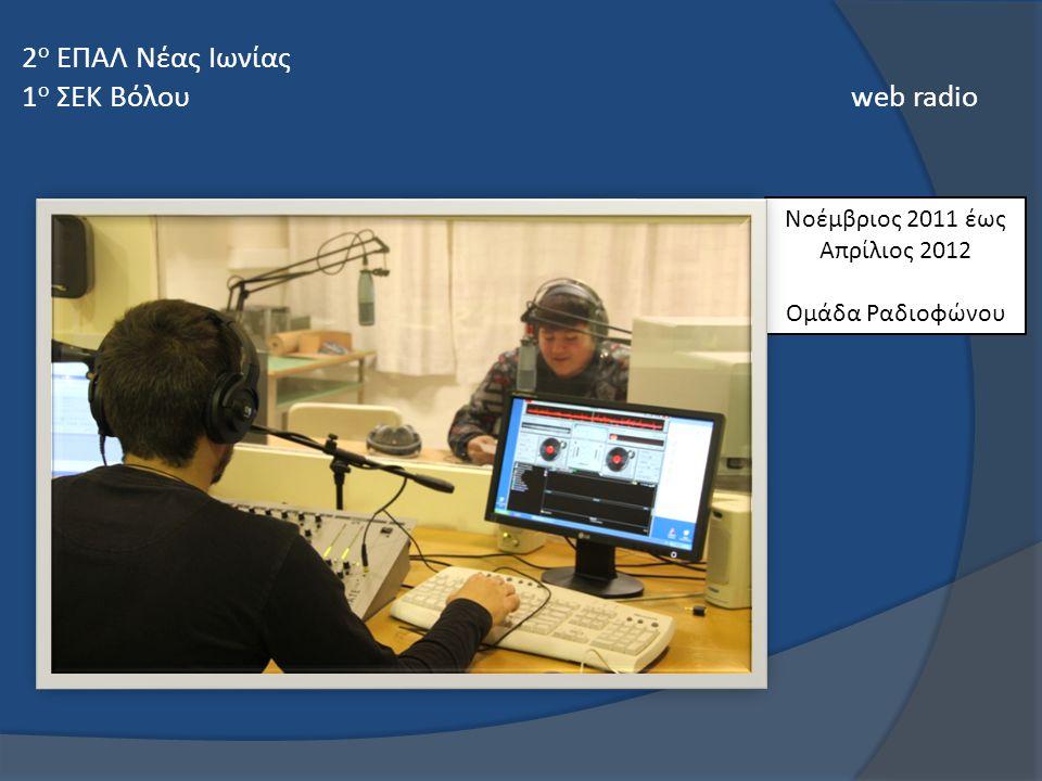 Νοέμβριος 2011 έως Απρίλιος 2012 Ομάδα Ραδιοφώνου 2 ο ΕΠΑΛ Νέας Ιωνίας 1 ο ΣΕΚ Βόλου web radio