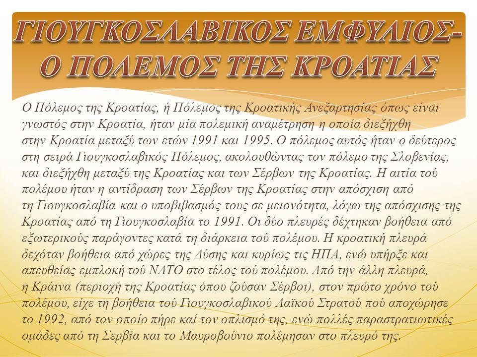 Ο Πόλεμος της Κροατίας, ή Πόλεμος της Κροατικής Ανεξαρτησίας όπως είναι γνωστός στην Κροατία, ήταν μία πολεμική αναμέτρηση η οποία διεξήχθη στην Κροατία μεταξύ των ετών 1991 και 1995.