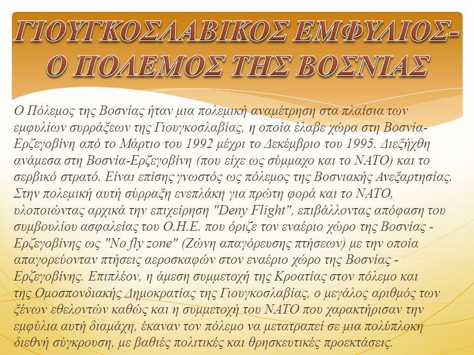 Ο Πόλεμος της Βοσνίας ήταν μια πολεμική αναμέτρηση στα πλαίσια των εμφυλίων συρράξεων της Γιουγκοσλαβίας, η οποία έλαβε χώρα στη Βοσνία- Ερζεγοβίνη από το Μάρτιο του 1992 μέχρι το Δεκέμβριο του 1995.
