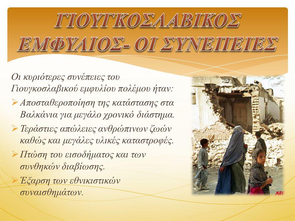 Οι κυριότερες συνέπειες του Γιουγκοσλαβικού εμφυλίου πολέμου ήταν:  Αποσταθεροποίηση της κατάστασης στα Βαλκάνια για μεγάλο χρονικό διάστημα.
