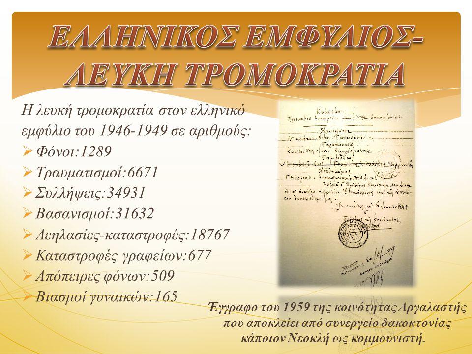 Η λευκή τρομοκρατία στον ελληνικό εμφύλιο του 1946-1949 σε αριθμούς: ΦΦ όνοι:1289 ΤΤ ραυματισμοί:6671 ΣΣ υλλήψεις:34931 ΒΒ ασανισμοί:31632 ΛΛ εηλασίες-καταστροφές:18767 ΚΚ αταστροφές γραφείων:677 ΑΑ πόπειρες φόνων:509 ΒΒ ιασμοί γυναικών:165 Έγγραφο του 1959 της κοινότητας Αργαλαστής που αποκλείει από συνεργείο δακοκτονίας κάποιον Νεοκλή ως κομμουνιστή.