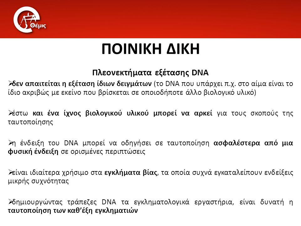 ΠΟΙΝΙΚΗ ΔΙΚΗ Πλεονεκτήματα εξέτασης DNA  δεν απαιτείται η εξέταση ίδιων δειγμάτων (το DNA που υπάρχει π.χ. στο αίμα είναι το ίδιο ακριβώς με εκείνο π
