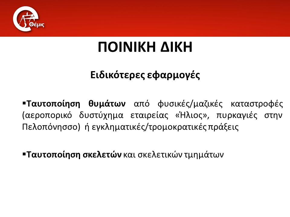 ΠΟΙΝΙΚΗ ΔΙΚΗ Ειδικότερες εφαρμογές  Ταυτοποίηση θυμάτων από φυσικές/μαζικές καταστροφές (αεροπορικό δυστύχημα εταιρείας «Ήλιος», πυρκαγιές στην Πελοπ
