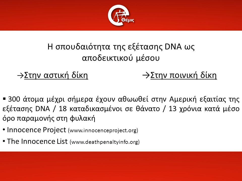 Η σπουδαιότητα της εξέτασης DNA ως αποδεικτικού μέσου → Στην αστική δίκη →Στην ποινική δίκη  300 άτομα μέχρι σήμερα έχουν αθωωθεί στην Αμερική εξαιτί