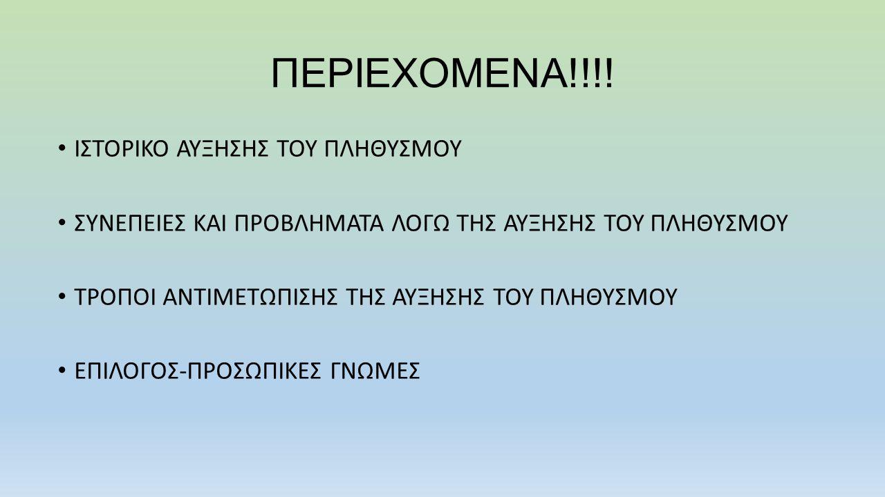 ΠΕΡΙΕΧΟΜΕΝΑ!!!! • ΙΣΤΟΡΙΚΟ ΑΥΞΗΣΗΣ ΤΟΥ ΠΛΗΘΥΣΜΟΥ • ΣΥΝΕΠΕΙΕΣ ΚΑΙ ΠΡΟΒΛΗΜΑΤΑ ΛΟΓΩ ΤΗΣ ΑΥΞΗΣΗΣ ΤΟΥ ΠΛΗΘΥΣΜΟΥ • ΤΡΟΠΟΙ ΑΝΤΙΜΕΤΩΠΙΣΗΣ ΤΗΣ ΑΥΞΗΣΗΣ ΤΟΥ ΠΛΗΘ