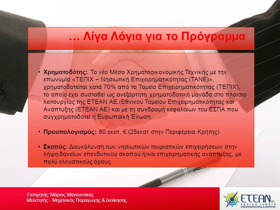 Your own footerYour Logo Υποχρεώσεις Δικαιούχων & Συνέπειες Μη τήρησης Η Επιχείρηση υποχρεούται να τηρεί : •Το φυσικό φάκελο του έργου (πρωτότυπα παραστατικά, πιστοποιητικά και άλλα έντυπα), καθώς και τα παραστατικά του δανείου και τις λογιστικές εγγραφές στα φορολογικά της βιβλία, ακόμη και αν δεν είναι υποχρεωμένη να τα τηρεί από τον ΚΒΣ: –για 10 έτη από την χορήγηση της τελευταίας ενίσχυσης, δηλαδή την τελευταία εκταμίευση του δανείου ή –για 3 έτη από το ολικό ή μερικό κλείσιμο του αντίστοιχου Επιχειρησιακού Συνέπειες μη τήρησης των όρων και προϋποθέσεων της Δράσης •Στην περίπτωση που διαπιστωθεί η μη τήρηση των όρων επιλεξιμότητας μετά την έγκριση της ΕΤΕΑΝ ΑΕ και πριν την εκταμίευση του δανείου, η ΕΤΕΑΝ ΑΕ προβαίνει στην ακύρωση της έγκρισής της και συνεπώς τη μη εκταμίευση του δανείου •Στην περίπτωση που διαπιστωθεί η μη τήρηση των όρων επιλεξιμότητας μετά την εκταμίευση του δανείου, η δανειακή σύμβαση καταγγέλλεται Εισηγητής: Μάριος Μανουσάκης Μελετητής - Μηχανικός Παραγωγής & Διοίκησης
