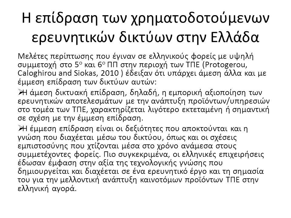 Η επίδραση των χρηματοδοτούμενων ερευνητικών δικτύων στην Ελλάδα Μελέτες περίπτωσης που έγιναν σε ελληνικούς φορείς με υψηλή συμμετοχή στο 5 ο και 6 ο ΠΠ στην περιοχή των ΤΠΕ (Protogerou, Caloghirou and Siokas, 2010 ) έδειξαν ότι υπάρχει άμεση άλλα και με έμμεση επίδραση των δικτύων αυτών:  Η άμεση δικτυακή επίδραση, δηλαδή, η εμπορική αξιοποίηση των ερευνητικών αποτελεσμάτων με την ανάπτυξη προϊόντων/υπηρεσιών στο τομέα των ΤΠΕ, χαρακτηρίζεται λιγότερο εκτεταμένη ή σημαντική σε σχέση με την έμμεση επίδραση.