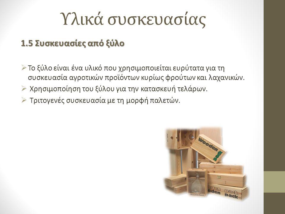 Υλικά συσκευασίας 1.5 Συσκευασίες από ξύλο  Το ξύλο είναι ένα υλικό που χρησιμοποιείται ευρύτατα για τη συσκευασία αγροτικών προϊόντων κυρίως φρούτων