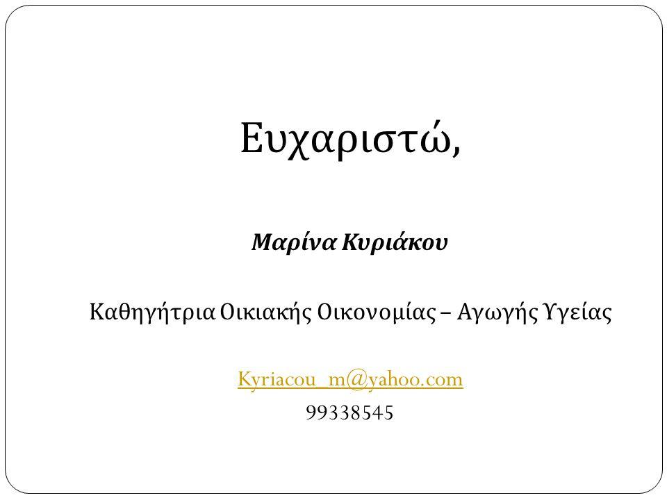 Ευχαριστώ, Μαρίνα Κυριάκου Καθηγήτρια Οικιακής Οικονομίας – Αγωγής Υγείας Kyriacou_m@yahoo.com 99338545