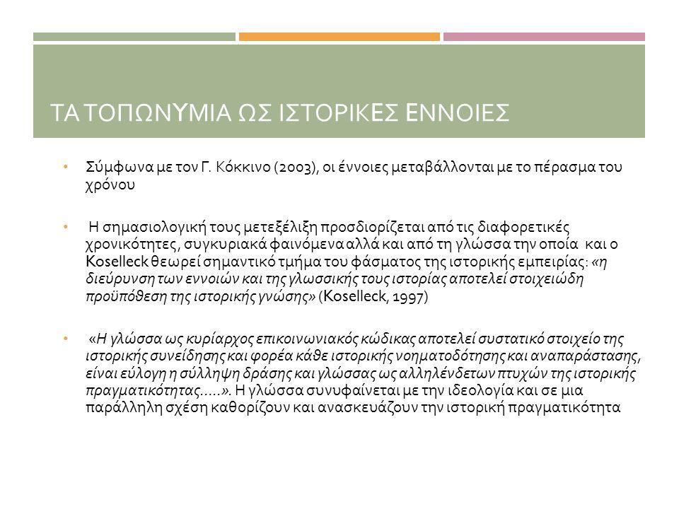 ΤΑ ΤΟΠΩΝ Y ΜΙΑ ΩΣ ΙΣΤΟΡΙΚ E Σ E ΝΝΟΙΕΣ • Σύμφωνα με τον Γ. Κόκκινο (2003), οι έννοιες μεταβάλλονται με το πέρασμα του χρόνου • Η σημασιολογική τους με