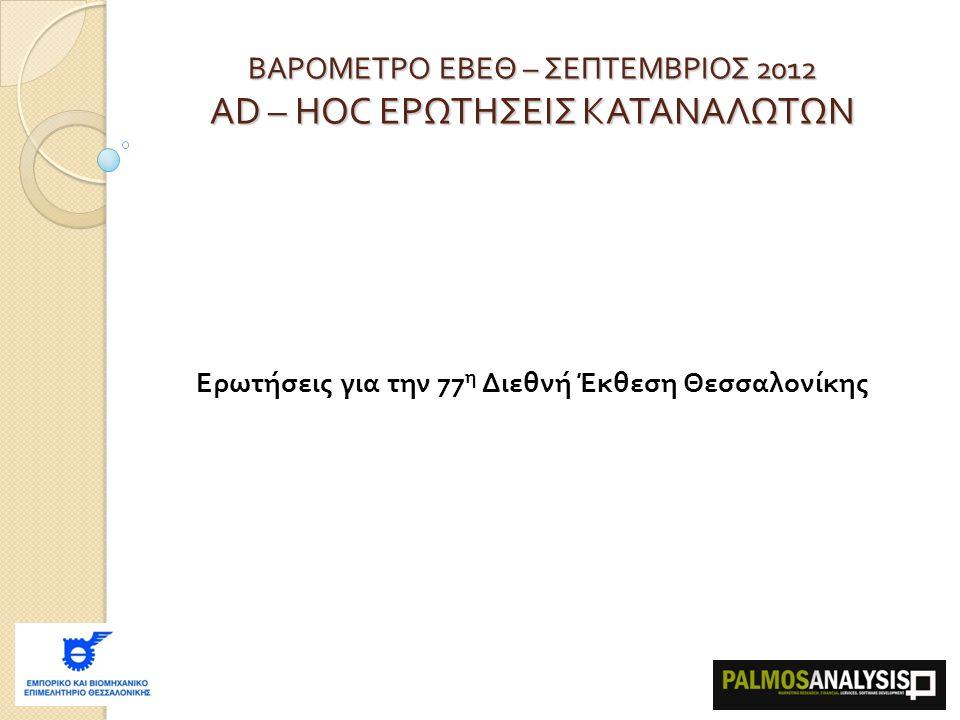 Ερωτήσεις για την 77 η Διεθνή Έκθεση Θεσσαλονίκης ΒΑΡΟΜΕΤΡΟ ΕΒΕΘ – ΣΕΠΤΕΜΒΡΙΟΣ 2012 AD – HOC ΕΡΩΤΗΣΕΙΣ ΚΑΤΑΝΑΛΩΤΩΝ