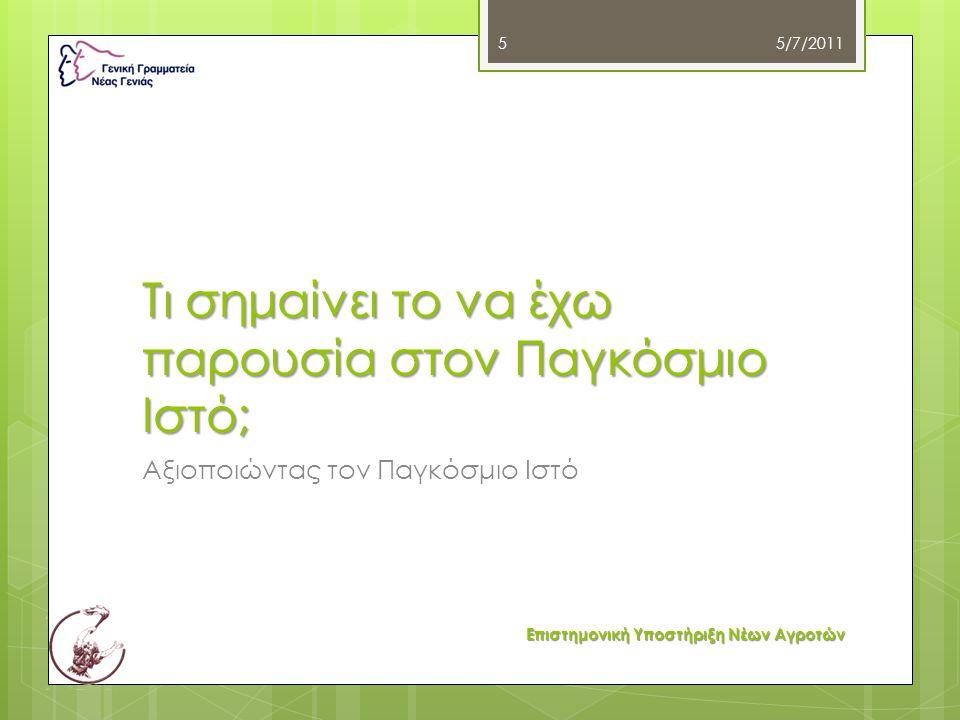 Τι σημαίνει το να έχω παρουσία στον Παγκόσμιο Ιστό; Αξιοποιώντας τον Παγκόσμιο Ιστό 5/7/2011 Επιστημονική Υποστήριξη Νέων Αγροτών 5
