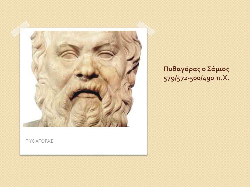 Πυθαγόρας ο Σάμιος 579/572-500/490 π. Χ. ΠΥΘΑΓΟΡΑΣ