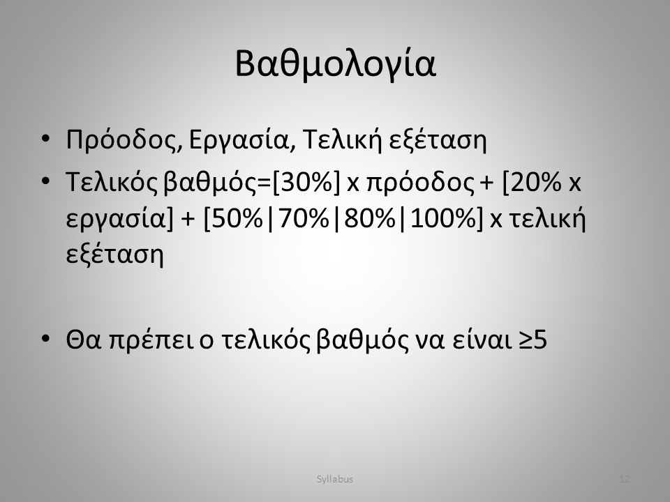 Βαθμολογία • Πρόοδος, Εργασία, Τελική εξέταση • Τελικός βαθμός=[30%] x πρόοδος + [20% x εργασία] + [50%|70%|80%|100%] x τελική εξέταση • Θα πρέπει ο τ