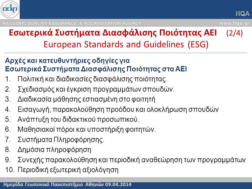 Εσωτερικά Συστήματα Διασφάλισης Ποιότητας ΑΕΙ (2/4) European Standards and Guidelines (ESG) Ημερίδα Γεωπονικό Πανεπιστήμιο Αθηνών 09.04.2014 Αρχές και κατευθυντήριες οδηγίες για Εσωτερικά Συστήματα Διασφάλισης Ποιότητας στα ΑΕΙ 1.Πολιτική και διαδικασίες διασφάλισης ποιότητας.