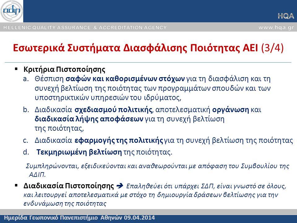 Εσωτερικά Συστήματα Διασφάλισης Ποιότητας ΑΕΙ (3/4) Ημερίδα Γεωπονικό Πανεπιστήμιο Αθηνών 09.04.2014  Κριτήρια Πιστοποίησης a.Θέσπιση σαφών και καθορισμένων στόχων για τη διασφάλιση και τη συνεχή βελτίωση της ποιότητας των προγραμμάτων σπουδών και των υποστηρικτικών υπηρεσιών του ιδρύματος, b.Διαδικασία σχεδιασμού πολιτικής, αποτελεσματική οργάνωση και διαδικασία λήψης αποφάσεων για τη συνεχή βελτίωση της ποιότητας, c.Διαδικασία εφαρμογής της πολιτικής για τη συνεχή βελτίωση της ποιότητας d.