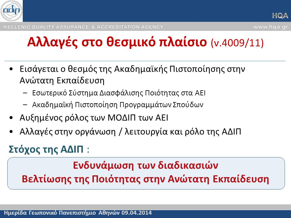 Αλλαγές στο θεσμικό πλαίσιο (ν.4009/11) Ημερίδα Γεωπονικό Πανεπιστήμιο Αθηνών 09.04.2014 •Εισάγεται ο θεσμός της Ακαδημαϊκής Πιστοποίησης στην Ανώτατη Εκπαίδευση –Εσωτερικό Σύστημα Διασφάλισης Ποιότητας στα ΑΕΙ –Ακαδημαϊκή Πιστοποίηση Προγραμμάτων Σπούδων •Αυξημένος ρόλος των ΜΟΔΙΠ των ΑΕΙ •Αλλαγές στην οργάνωση / λειτουργία και ρόλο της ΑΔΙΠ Στόχος της ΑΔΙΠ : Ενδυνάμωση των διαδικασιών Βελτίωσης της Ποιότητας στην Ανώτατη Εκπαίδευση